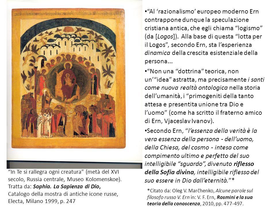 Al 'razionalismo' europeo moderno Ern contrappone dunque la speculazione cristiana antica, che egli chiama logismo (da [Logos]). Alla base di questa lotta per il Logos , secondo Ern, sta l'esperienza dinamica della crescita esistenziale della persona...